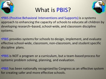 What is PBIS? PBIS (Positive Behavioral Interventions and Supports) is a systems approach to enhancing the capacity of schools to educate all children.