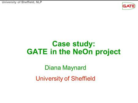 University of Sheffield, NLP Case study: GATE in the NeOn project Diana Maynard University of Sheffield.
