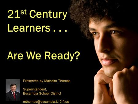 21 st Century Learners... Are We Ready? Presented by Malcolm Thomas Superintendent, Escambia School District