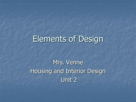 Elements of Design Mrs. Venne Housing and Interior Design Unit 2 Unit 2.