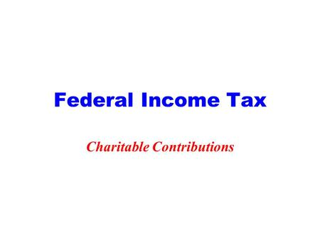 Federal Income Tax Charitable Contributions. 2 Itemized Deductions Medical Taxes Interest Charitable Contributions Casualty Losses Other.