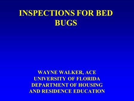 INSPECTIONS FOR BED BUGS WAYNE WALKER, ACE UNIVERSITY OF FLORIDA DEPARTMENT OF HOUSING AND RESIDENCE EDUCATION.