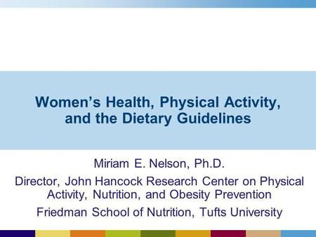 Womens Health, Physical Activity, and the Dietary Guidelines Miriam E. Nelson, Ph.D. Director, John Hancock Research Center on Physical Activity, Nutrition,