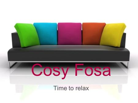 Cosy Fosa Time to relax. Content Foundation Product Location Advertisement Future plans.