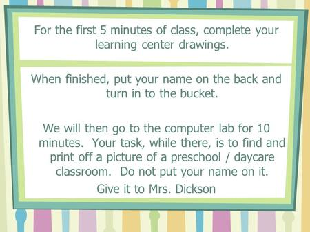 For the first 5 minutes of class, complete your learning center drawings. When finished, put your name on the back and turn in to the bucket. We will then.