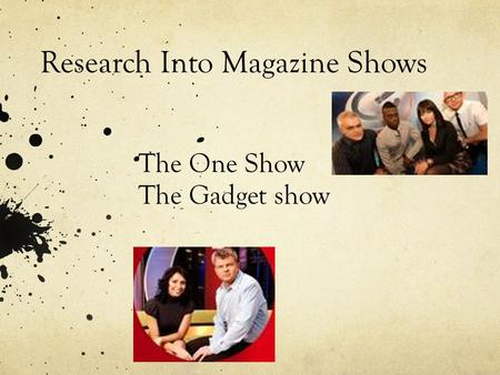 Research Into Magazine Shows The One Show The Gadget show.