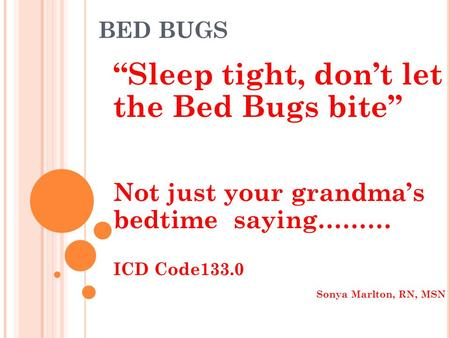BED BUGS Sleep tight, dont let the Bed Bugs bite Not just your grandmas bedtime saying……… ICD Code133.0 Sonya Marlton, RN, MSN.