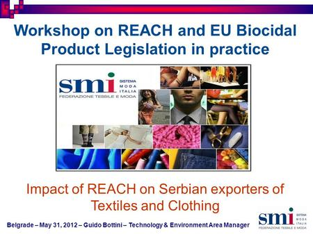 Belgrade – May 31, 2012 – Guido Bottini – Technology & Environment Area Manager Workshop on REACH and EU Biocidal Product Legislation in practice Impact.