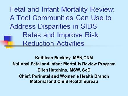 Fetal and Infant Mortality Review: A Tool Communities Can Use to Address Disparities in SIDS Rates and Improve Risk Reduction Activities Kathleen Buckley,