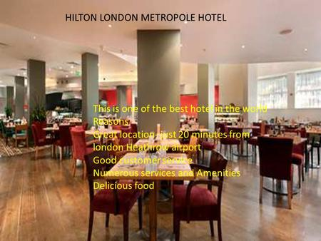 HILTON LONDON METROPOLE HOTEL This is one of the best hotel in the world Reasons Great location- just 20 minutes from london Heathrow airport Good customer.