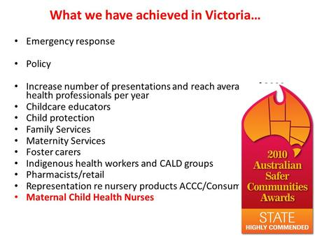 What we have achieved in Victoria… Emergency response Policy Increase number of presentations and reach average of 3000 health professionals per year Childcare.