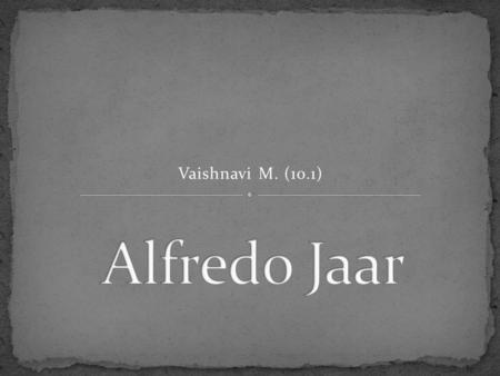Vaishnavi M. (10.1). Alfredo Jaar is an ARTIST, ARCHITECT AND A FILMMAKER. He was born in the year 1956 in Santiago de Chile. He lives in New York.