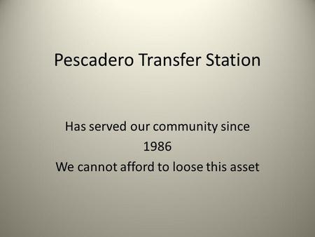 Pescadero Transfer Station Has served our community since 1986 We cannot afford to loose this asset.
