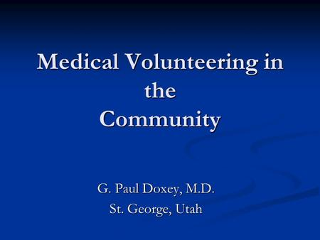 Medical Volunteering in the Community G. Paul Doxey, M.D. St. George, Utah.