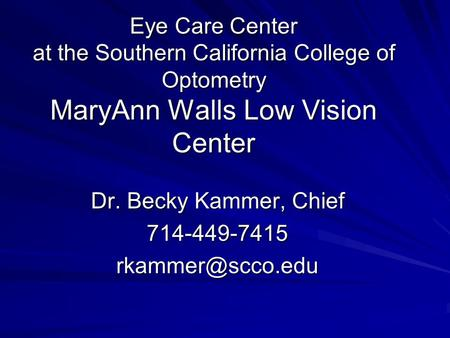 Eye Care Center at the Southern California College of Optometry MaryAnn Walls Low Vision Center Dr. Becky Kammer, Chief