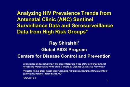 1 Analyzing HIV Prevalence Trends from Antenatal Clinic (ANC) Sentinel Surveillance Data and Serosurveillance Data from High Risk Groups* Ray Shiraishi.