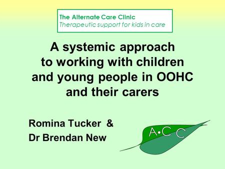 A systemic approach to working with children and young people in OOHC and their carers Romina Tucker & Dr Brendan New The Alternate Care Clinic Therapeutic.