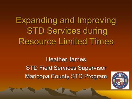 Expanding and Improving STD Services during Resource Limited Times Heather James STD Field Services Supervisor Maricopa County STD Program.