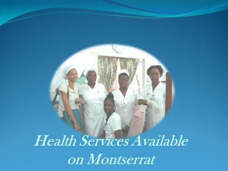 Health Services Available on Montserrat. Working with the community towards prevention of disease and promotion of positive good health.