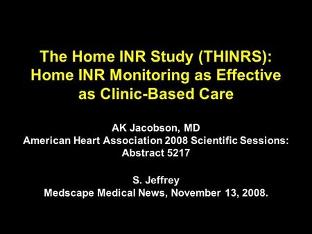 The Home INR Study (THINRS): Home INR Monitoring as Effective as Clinic-Based Care AK Jacobson, MD American Heart Association 2008 Scientific Sessions: