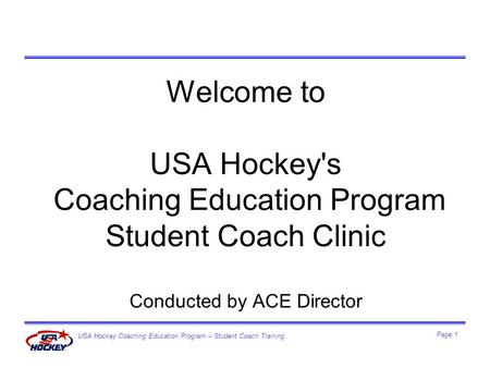 USA Hockey Coaching Education Program – Student Coach Training Page 1 Welcome to USA Hockey's Coaching Education Program Student Coach Clinic Conducted.