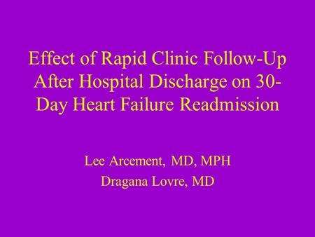 Effect of Rapid Clinic Follow-Up After Hospital Discharge on 30- Day Heart Failure Readmission Lee Arcement, MD, MPH Dragana Lovre, MD.