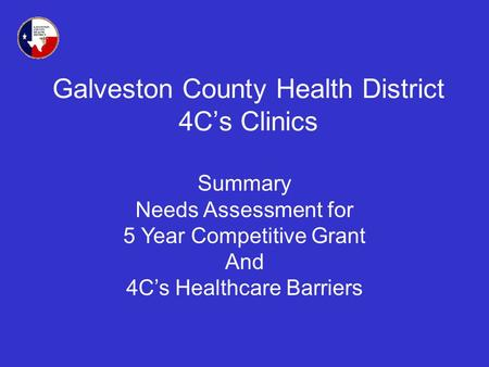 Galveston County Health District 4Cs Clinics Summary Needs Assessment for 5 Year Competitive Grant And 4Cs Healthcare Barriers.