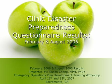 Clinic Disaster Preparedness Questionnaire Results: February & August 2006 February 2006 & August 2006 Results Presented by: Susan Cheng, MPH, PhDc Emergency.