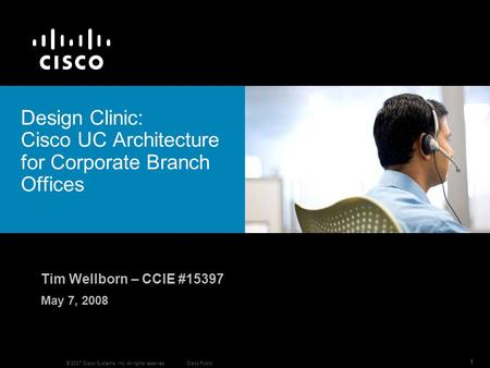 © 2007 Cisco Systems, Inc. All rights reserved.Cisco Public 1 Design Clinic: Cisco UC Architecture for Corporate Branch Offices Tim Wellborn – CCIE #15397.