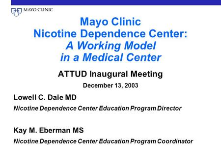 Mayo Clinic Nicotine Dependence Center: A Working Model in a Medical Center ATTUD Inaugural Meeting December 13, 2003 Lowell C. Dale MD Nicotine Dependence.