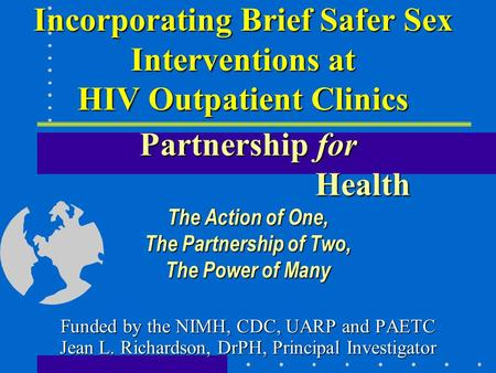 Incorporating Brief Safer Sex Interventions at HIV Outpatient Clinics Partnership for Health The Action of One, The Partnership of Two, The Power of Many.