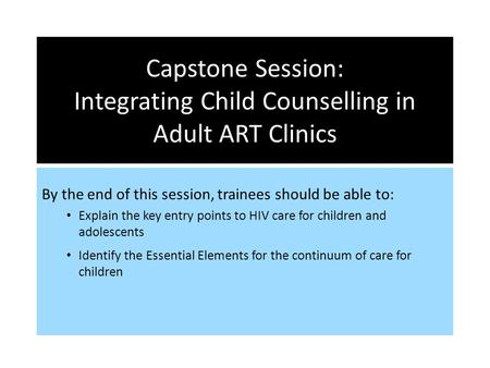 Capstone Session: Integrating Child Counselling in Adult ART Clinics By the end of this session, trainees should be able to: Explain the key entry points.
