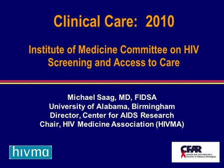 Clinical Care: 2010 Institute of Medicine Committee on HIV Screening and Access to Care Michael Saag, MD, FIDSA University of Alabama, Birmingham Director,