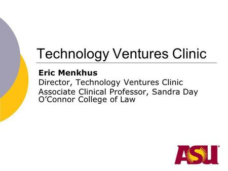 Technology Ventures Clinic Eric Menkhus Director, Technology Ventures Clinic Associate Clinical Professor, Sandra Day OConnor College of Law.