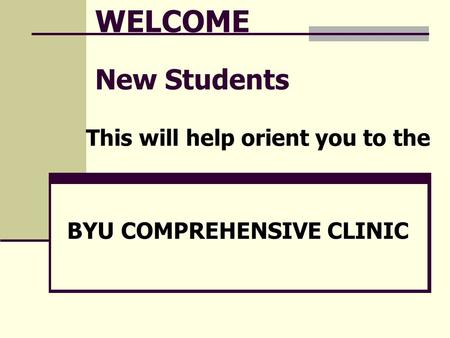 WELCOME New Students This will help orient you to the BYU COMPREHENSIVE CLINIC.