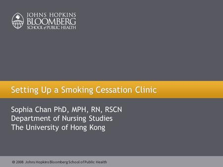 2008 Johns Hopkins Bloomberg School of Public Health Setting Up a Smoking Cessation Clinic Sophia Chan PhD, MPH, RN, RSCN Department of Nursing Studies.