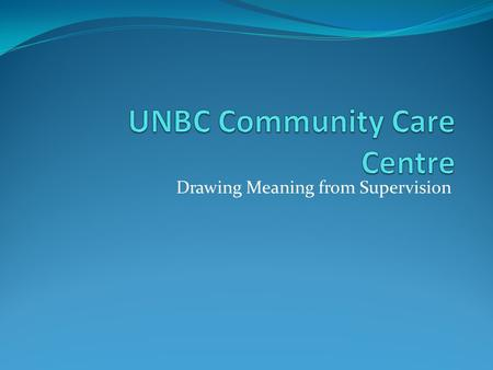 Drawing Meaning from Supervision. This Presentation: 1. What we do in the community 2. Our Students 3. Methods of Supervision 4. Research at the CCC 5.