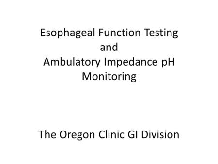 Esophageal Function Testing and Ambulatory Impedance pH Monitoring The Oregon Clinic GI Division.