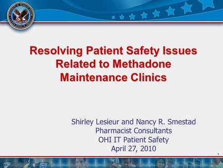 1 Resolving Patient Safety Issues Related to Methadone Maintenance Clinics Shirley Lesieur and Nancy R. Smestad Pharmacist Consultants OHI IT Patient Safety.