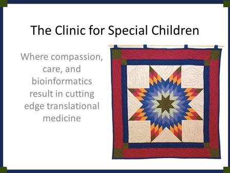 The Clinic for Special Children Where compassion, care, and bioinformatics result in cutting edge translational medicine.