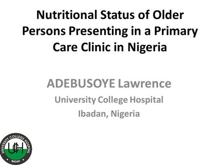 Nutritional Status of Older Persons Presenting in a Primary Care Clinic in Nigeria ADEBUSOYE Lawrence University College Hospital Ibadan, Nigeria.