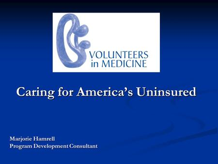 Caring for Americas Uninsured Marjorie Hamrell Program Development Consultant.