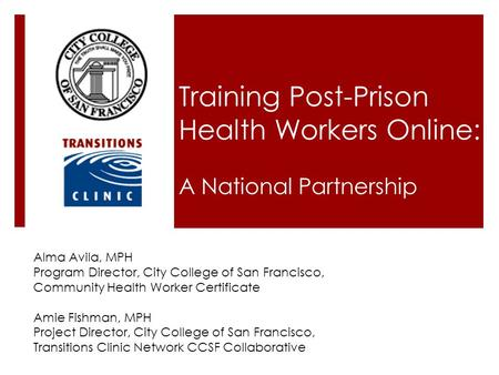 Training Post-Prison Health Workers Online: A National Partnership Alma Avila, MPH Program Director, City College of San Francisco, Community Health Worker.
