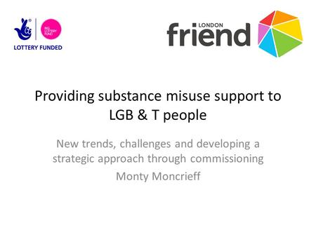 Providing substance misuse support to LGB & T people New trends, challenges and developing a strategic approach through commissioning Monty Moncrieff.