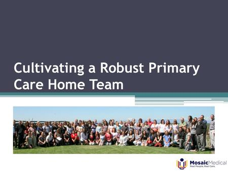 Cultivating a Robust Primary Care Home Team. Team-Based Care 1.Who We Are, Early Steps and Successes 2.Developing Staff Buy-In 3.Work Streams and Barrier.