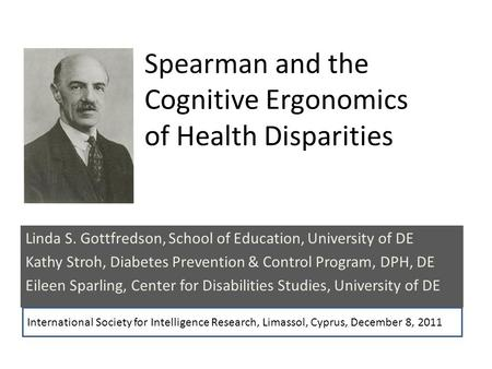 Spearman and the Cognitive Ergonomics of Health Disparities Linda S. Gottfredson, School of Education, University of DE Kathy Stroh, Diabetes Prevention.