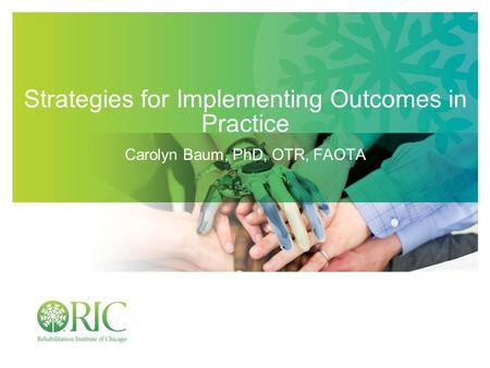 Strategies for Implementing Outcomes in Practice Carolyn Baum, PhD, OTR, FAOTA.