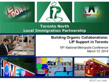 Toronto North Local Immigration Partnership 16 th National Metropolis Conference Gatineau, Quebec March 12-15 Building Organic Collaborations: LIP Support.