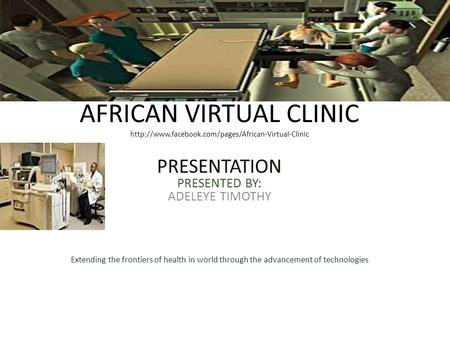 AFRICAN VIRTUAL CLINIC  PRESENTATION PRESENTED BY: ADELEYE TIMOTHY Extending the frontiers of health.