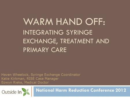 WARM HAND OFF: INTEGRATING SYRINGE EXCHANGE, TREATMENT AND PRIMARY CARE National Harm Reduction Conference 2012 Haven Wheelock, Syringe Exchange Coordinator.